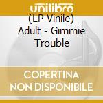 (LP VINILE) LP - ADULT                - GIMMIE TROUBLE lp vinile di ADULT