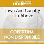 CD - TOWN AND COUNTRY - UP ABOVE cd musicale di TOWN AND COUNTRY