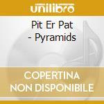 CD - PIT ER PAT - PYRAMYDS cd musicale di PIT ER PAT
