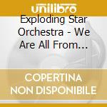 WE ARE ALL FROM SOMEWHERE ELSE cd musicale di EXPLODING STAR ORCHE