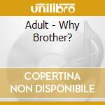 Adult - Why Brother? cd musicale di ADULT