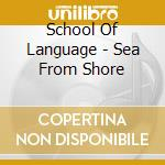 SEA FROM SHORE cd musicale di SCHOOL OF LANGUAGE