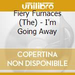 I'M GOING AWAY                            cd musicale di FIERY FURNACES