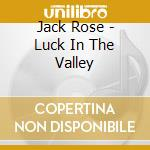 LUCK IN THE VALLEY                        cd musicale di JACK ROSE