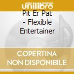 THE FLEXIBLE ENTERTAINER                  cd musicale di PIT ER PAT