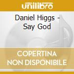 Say god cd musicale di DANIEL HIGGS