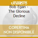 Bob Egan - The Glorious Decline cd musicale di BOB EGAN