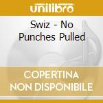 NO PUNCHES PULLED                         cd musicale di SWIZ