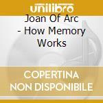 Joan Of Arc - How Memory Works cd musicale di JOAN OF ARC