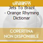 ORANGE RHYMING DICTIONAR                  cd musicale di JETS TO BRAZIL
