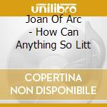 HOW CAN ANYTHING SO LITT                  cd musicale di JOAN OF ARC