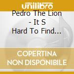 IT S HARD TO FIND A FRIE                  cd musicale di PEDRO THE LION