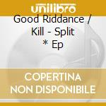 SPLIT * EP                                cd musicale di GOOD RIDDANCE / KILL