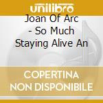 SO MUCH STAYING ALIVE AN                  cd musicale di JOAN OF ARC