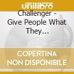GIVE PEOPLE WHAT THEY...                  cd musicale di CHALLENGER