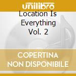 LOCATION IS EVERYTHING VOL. 2             cd musicale di Artisti Vari