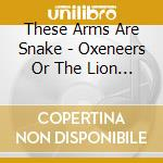 OXENEERS OR THE LION SLEEPS WHEN...       cd musicale di THESE ARMS ARE SNAKE