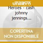 Heroes - cash johnny jennings waylon cd musicale di Johnny Cash
