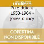 Pure delight 1953-1964 - jones quincy cd musicale di Quincy jones orchestra
