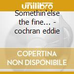 Somethin'else the fine... - cochran eddie cd musicale di Eddie Cochran