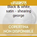 Black & white satin - shearing george cd musicale di George Shearing