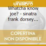 Whatcha know joe? - sinatra frank dorsey tommy cd musicale di The pied pipers feat. frank si