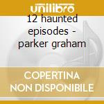 12 haunted episodes - parker graham cd musicale di Graham Parker
