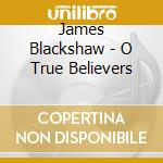 CD - BLACKSHAW, JAMES - O True Believers cd musicale di James Blackshaw