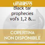 Black tar prophecies vol's 1,2 & 3 cd musicale