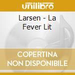 LA FEVER LIT                              cd musicale di LARSEN
