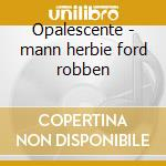 Opalescente - mann herbie ford robben cd musicale di Herbie Mann