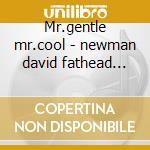 Mr.gentle mr.cool - newman david fathead carter ron cd musicale di David