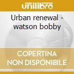 Urban renewal - watson bobby cd musicale di Bobby Watson