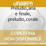 Preludio,aria e finale, preludio,corale cd musicale di CÉsar Franck