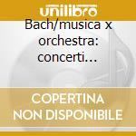 Bach/musica x orchestra: concerti brande cd musicale di Johann Sebastian Bach
