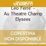 Leo Ferre' - Au Theatre Champ Elysees cd musicale di LEO FERRE'