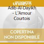 Adib-Al-Dayikh - L'Amour Courtois cd musicale di Adib-al-dayikh