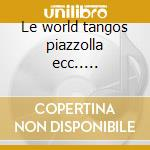 Le world tangos piazzolla ecc..... cd musicale