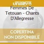 Femmes De Tetouan - Chants D'Allegresse cd musicale di Femmes de tetouan