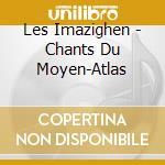 Les Imazighen - Chants Du Moyen-Atlas cd musicale di Miscellanee