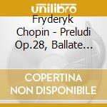 Preludi op.28, ballate opp.23, 38, 47, 5 cd musicale di Fryderyk Chopin