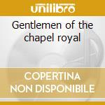 Gentlemen of the chapel royal cd musicale