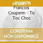 Francois Couperin - Tic Toc Choc cd musicale di FranÇois Couperin