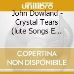 Crystal tears (lute songs e consort song cd musicale di John Dowland