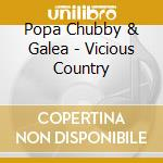 Popa Chubby & Galea - Vicious Country cd musicale di POPA CHUBBY & GALEA