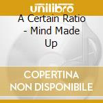 MIND MADE UP cd musicale di A CERTAIN RATIO