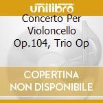 CONCERTO PER VIOLONCELLO OP.104, TRIO OP  cd musicale di Antonin Dvorak