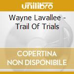 TRAIL OF TRIALS                           cd musicale di LAVALLEE WAYNE