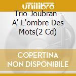 A' l' ombre des mots cd musicale di TRIO JOUBRAN