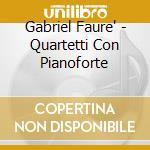 QUARTETTI CON PIANOFORTE                  cd musicale di Gabriel Faure'